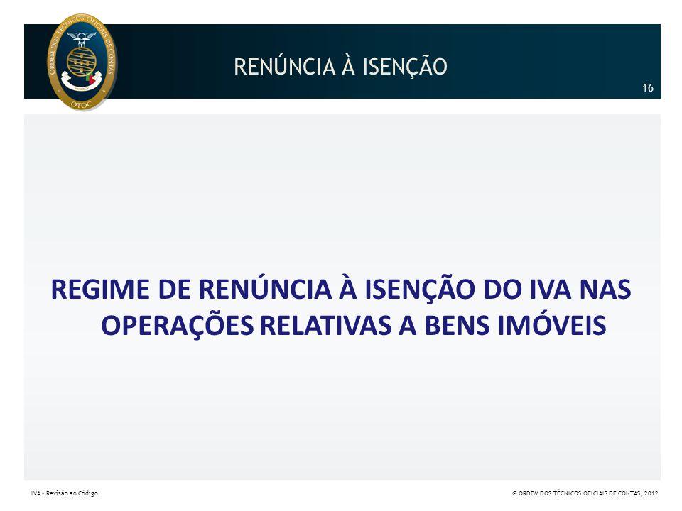 RENÚNCIA À ISENÇÃO 16. REGIME DE RENÚNCIA À ISENÇÃO DO IVA NAS OPERAÇÕES RELATIVAS A BENS IMÓVEIS.