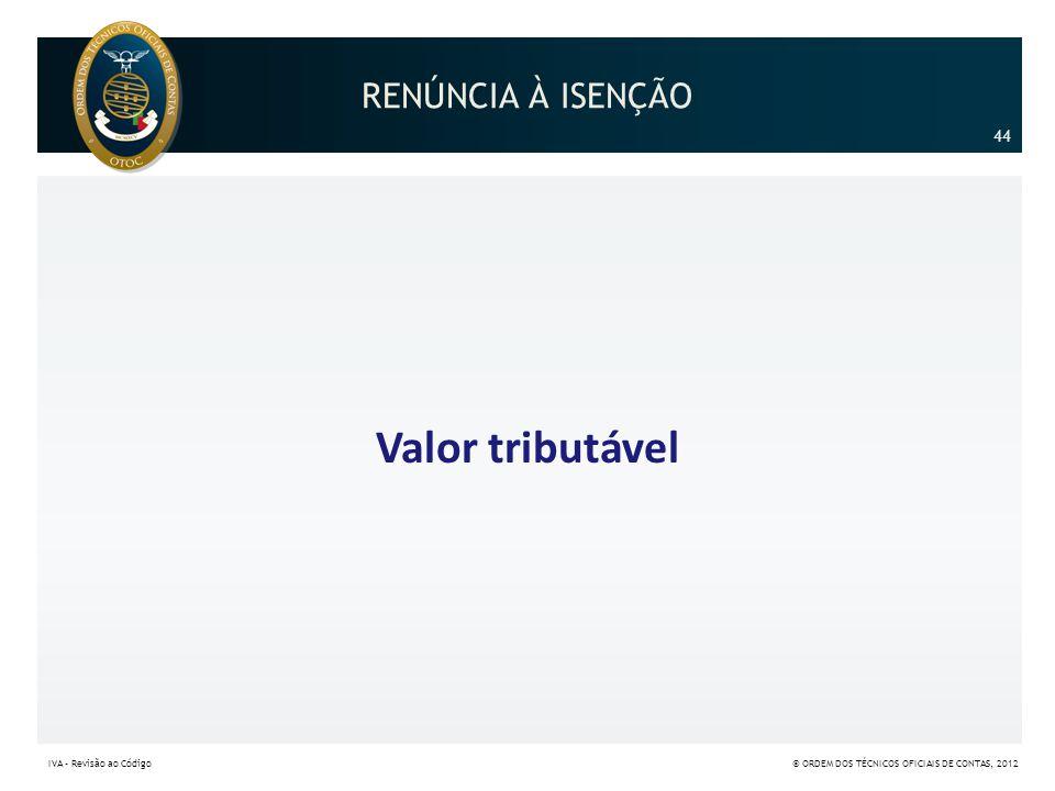 Valor tributável RENÚNCIA À ISENÇÃO 44 44 IVA – Revisão ao Código