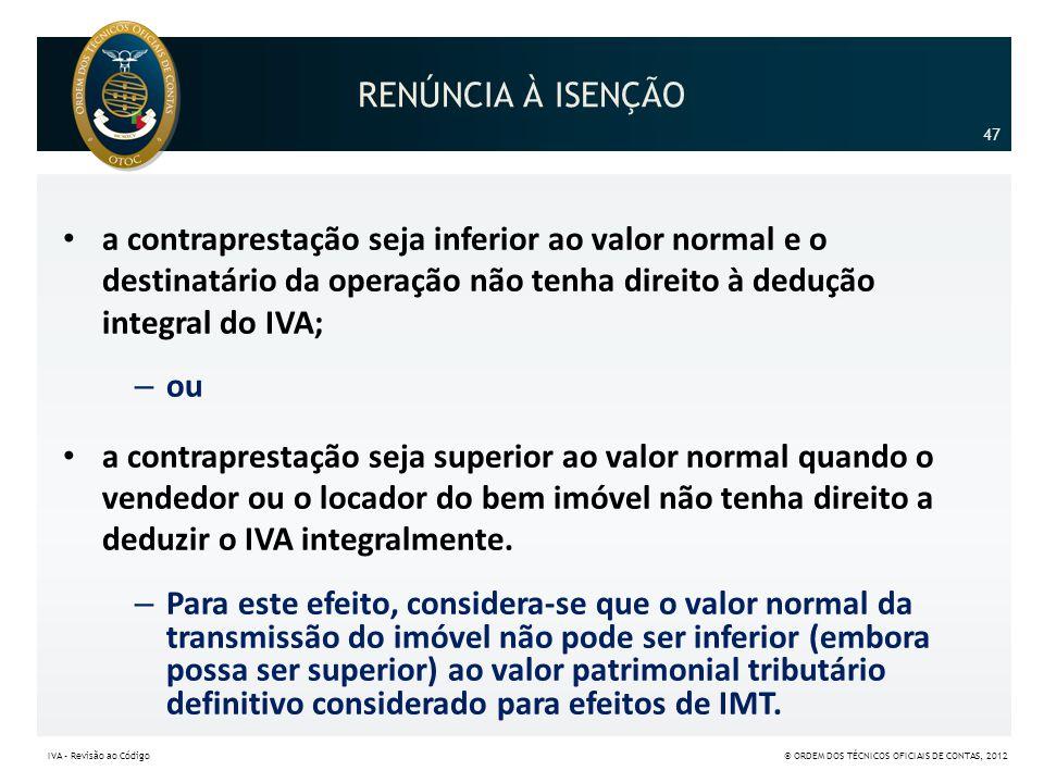 RENÚNCIA À ISENÇÃO 47. a contraprestação seja inferior ao valor normal e o destinatário da operação não tenha direito à dedução integral do IVA;