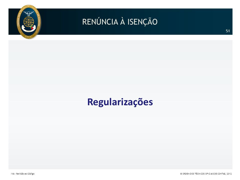 Regularizações RENÚNCIA À ISENÇÃO 51 51 IVA – Revisão ao Código