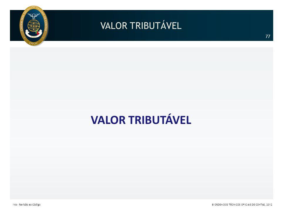VALOR TRIBUTÁVEL VALOR TRIBUTÁVEL 77 77 IVA – Revisão ao Código