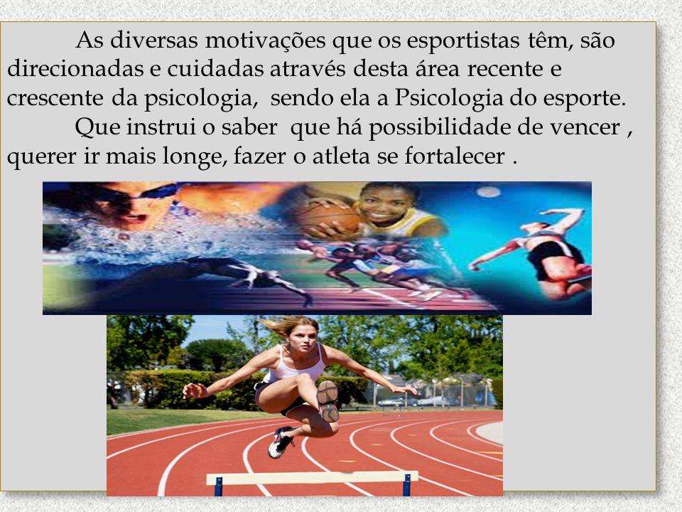 As diversas motivações que os esportistas têm, são direcionadas e cuidadas através desta área recente e crescente da psicologia, sendo ela a Psicologia do esporte.