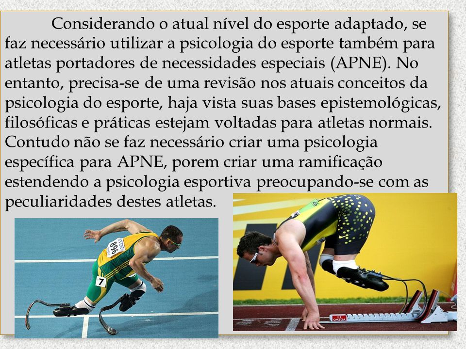 Considerando o atual nível do esporte adaptado, se faz necessário utilizar a psicologia do esporte também para atletas portadores de necessidades especiais (APNE).