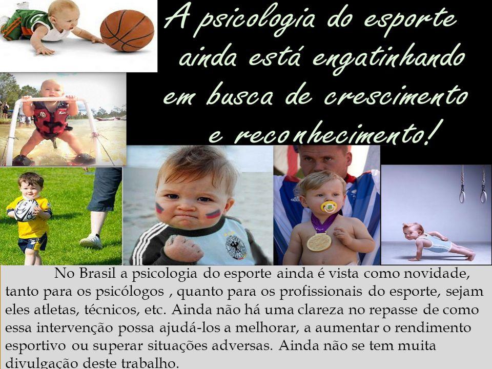 No Brasil a psicologia do esporte ainda é vista como novidade, tanto para os psicólogos , quanto para os profissionais do esporte, sejam eles atletas, técnicos, etc. Ainda não há uma clareza no repasse de como essa intervenção possa ajudá-los a melhorar, a aumentar o rendimento esportivo ou superar situações adversas. Ainda não se tem muita divulgação deste trabalho.