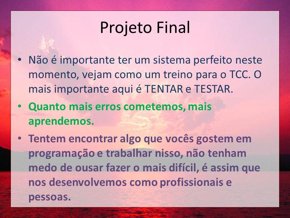 Projeto Final Não é importante ter um sistema perfeito neste momento, vejam como um treino para o TCC. O mais importante aqui é TENTAR e TESTAR.