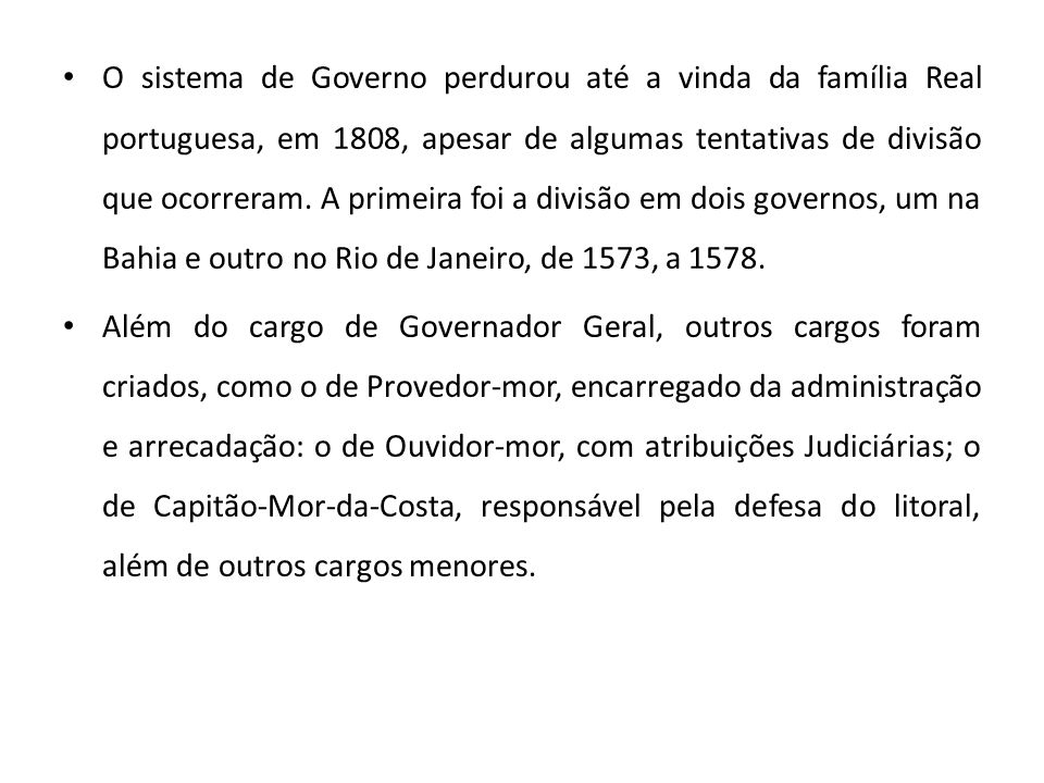 O sistema de Governo perdurou até a vinda da família Real portuguesa, em 1808, apesar de algumas tentativas de divisão que ocorreram. A primeira foi a divisão em dois governos, um na Bahia e outro no Rio de Janeiro, de 1573, a 1578.