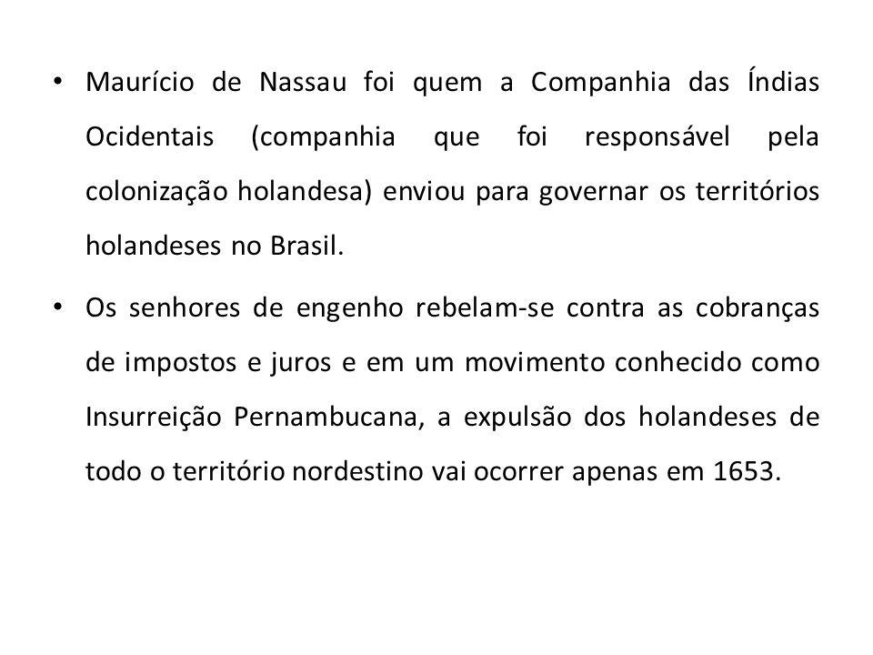 Maurício de Nassau foi quem a Companhia das Índias Ocidentais (companhia que foi responsável pela colonização holandesa) enviou para governar os territórios holandeses no Brasil.