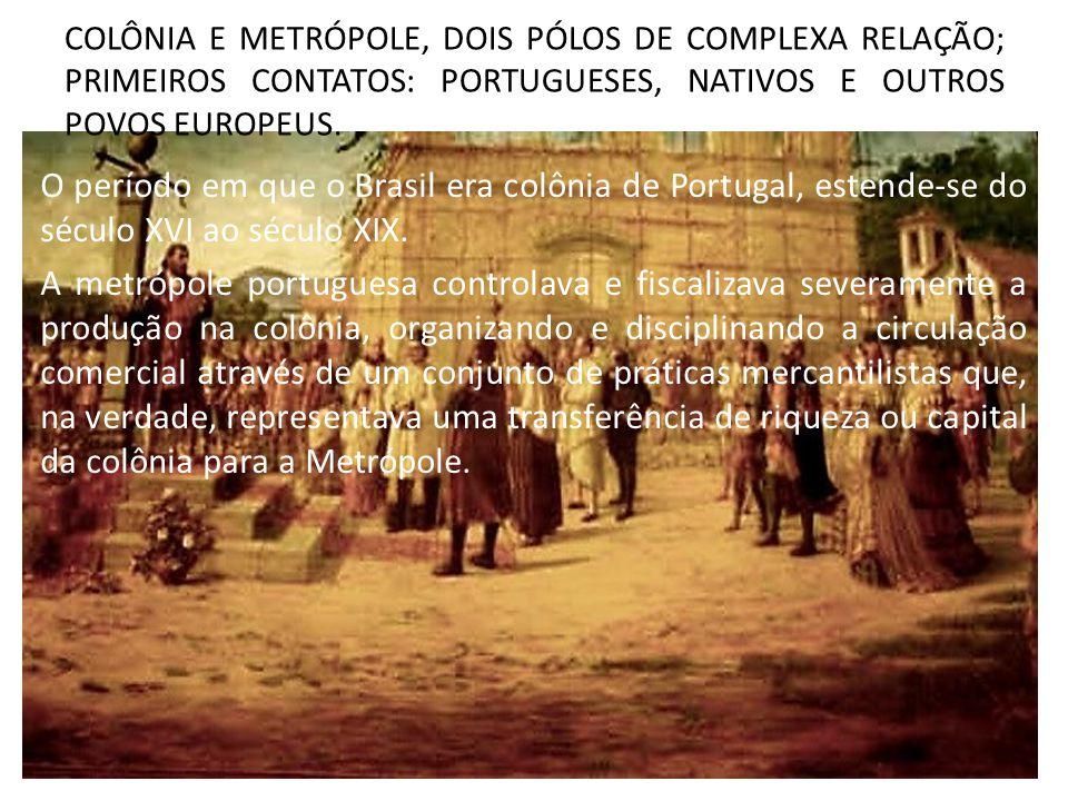 COLÔNIA E METRÓPOLE, DOIS PÓLOS DE COMPLEXA RELAÇÃO; PRIMEIROS CONTATOS: PORTUGUESES, NATIVOS E OUTROS POVOS EUROPEUS.