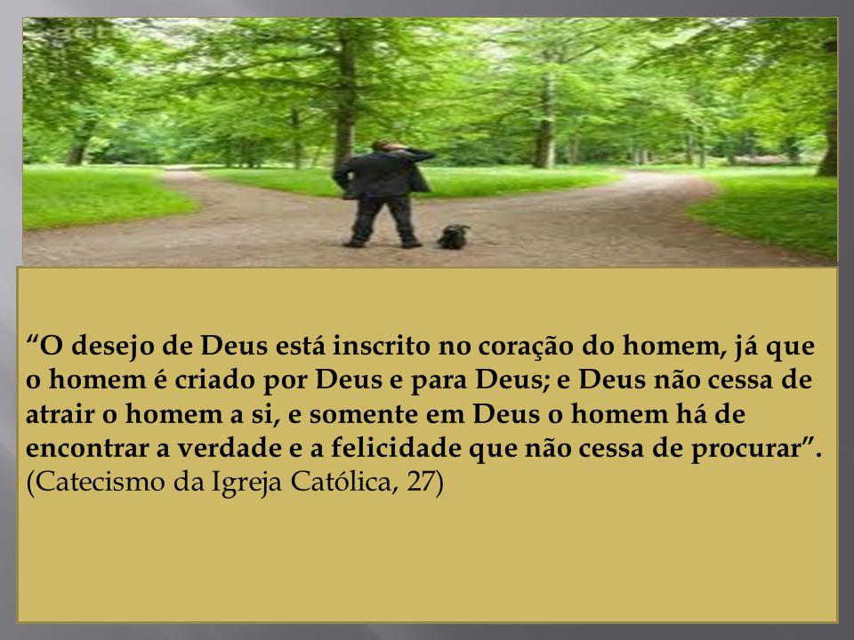 O desejo de Deus está inscrito no coração do homem, já que o homem é criado por Deus e para Deus; e Deus não cessa de atrair o homem a si, e somente em Deus o homem há de encontrar a verdade e a felicidade que não cessa de procurar .