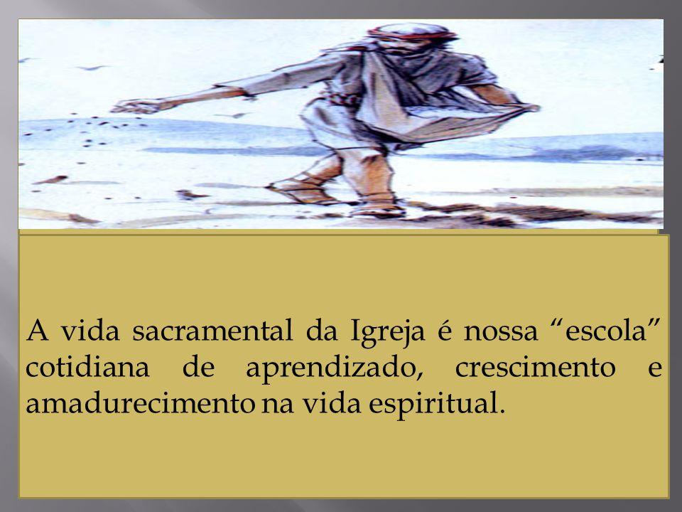 A vida sacramental da Igreja é nossa escola cotidiana de aprendizado, crescimento e amadurecimento na vida espiritual.