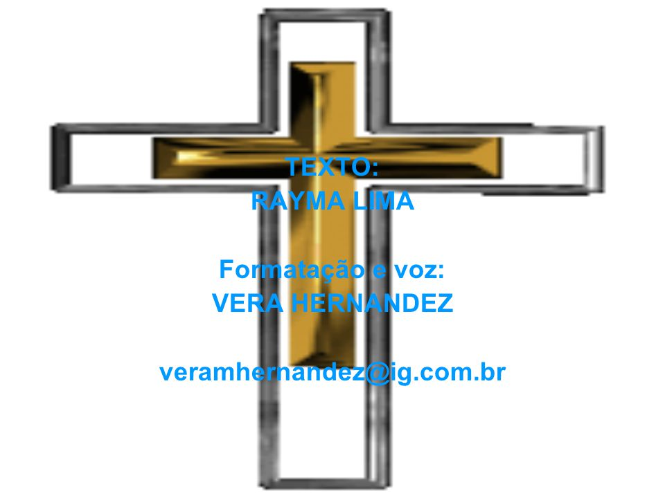 TEXTO: RAYMA LIMA Formatação e voz: VERA HERNANDEZ veramhernandez@ig.com.br