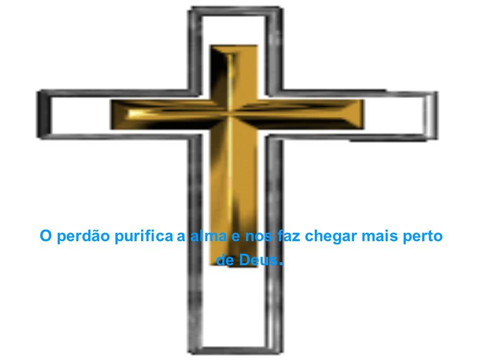 O perdão purifica a alma e nos faz chegar mais perto de Deus.