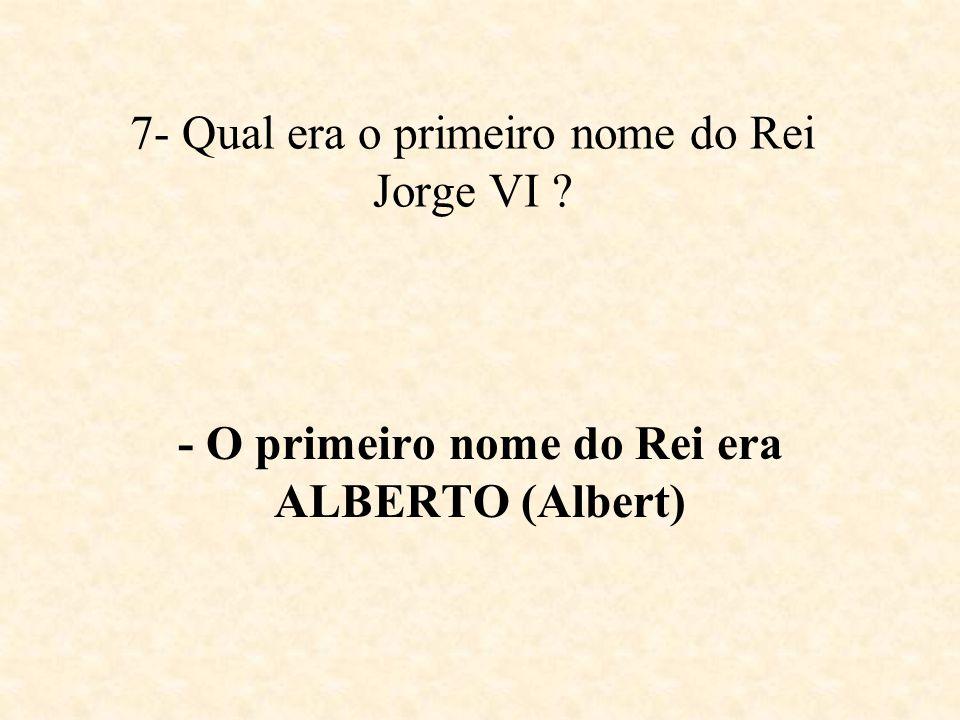7- Qual era o primeiro nome do Rei Jorge VI