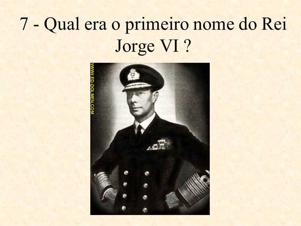 7 - Qual era o primeiro nome do Rei Jorge VI