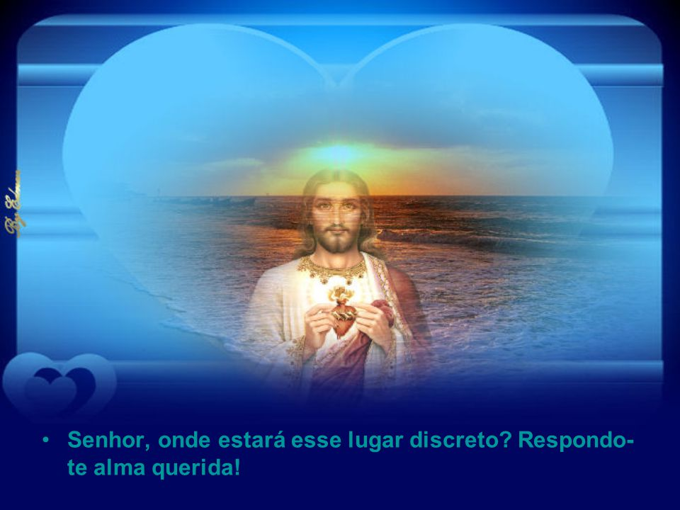 Senhor, onde estará esse lugar discreto Respondo-te alma querida!