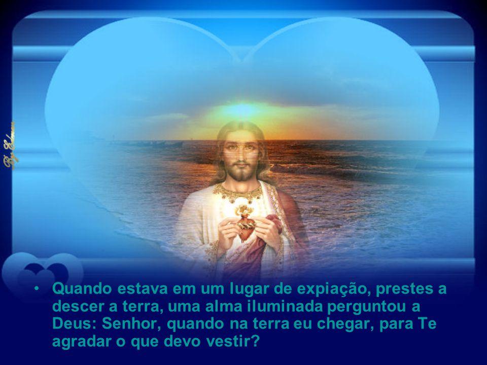 Quando estava em um lugar de expiação, prestes a descer a terra, uma alma iluminada perguntou a Deus: Senhor, quando na terra eu chegar, para Te agradar o que devo vestir