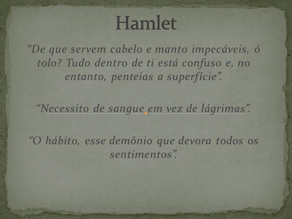 Hamlet De que servem cabelo e manto impecáveis, ó tolo Tudo dentro de ti está confuso e, no entanto, penteias a superfície .