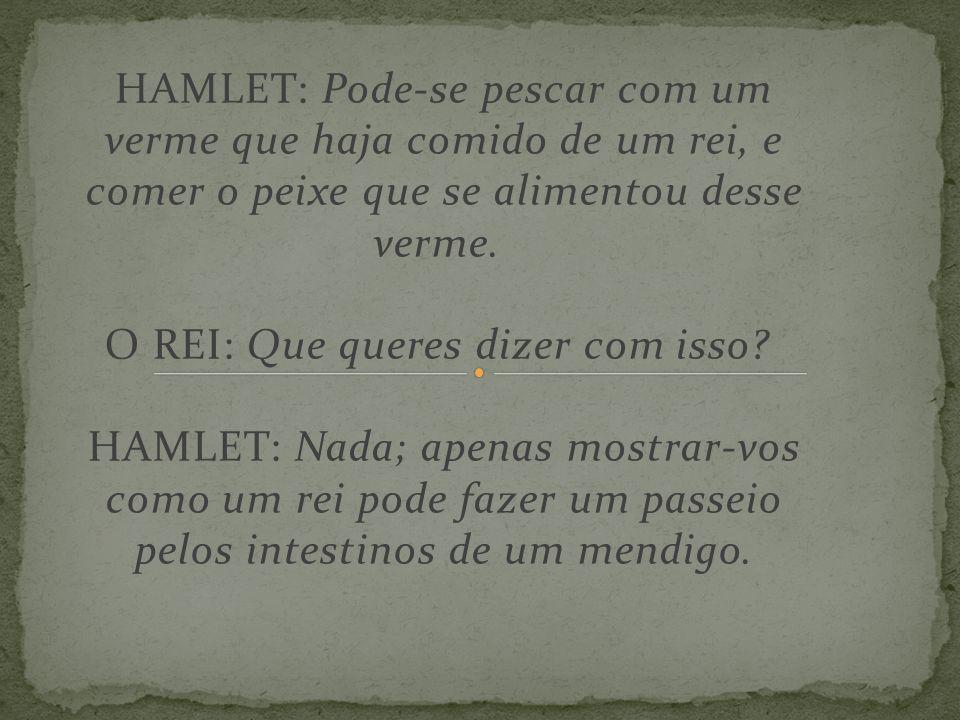 HAMLET: Pode-se pescar com um verme que haja comido de um rei, e comer o peixe que se alimentou desse verme. O REI: Que queres dizer com isso HAMLET: Nada; apenas mostrar-vos como um rei pode fazer um passeio pelos intestinos de um mendigo.