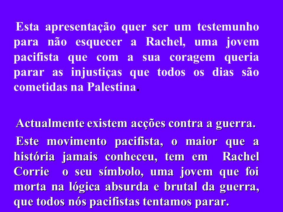 Esta apresentação quer ser um testemunho para não esquecer a Rachel, uma jovem pacifista que com a sua coragem queria parar as injustiças que todos os dias são cometidas na Palestina.
