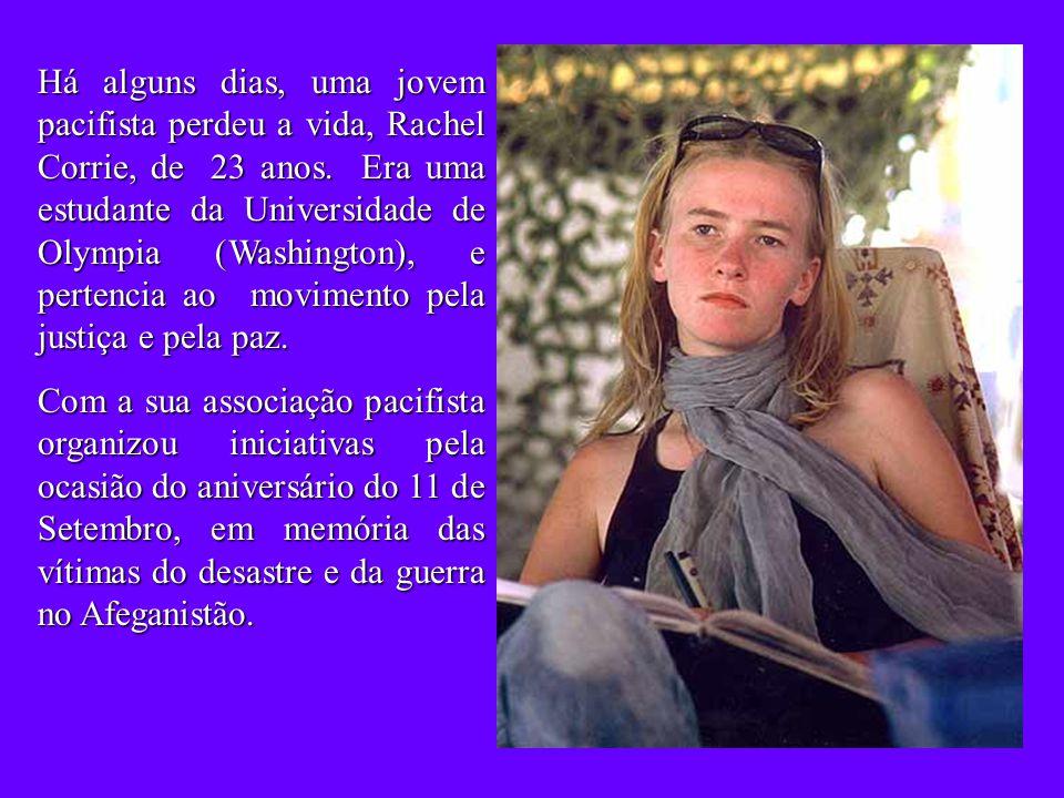 Há alguns dias, uma jovem pacifista perdeu a vida, Rachel Corrie, de 23 anos. Era uma estudante da Universidade de Olympia (Washington), e pertencia ao movimento pela justiça e pela paz.