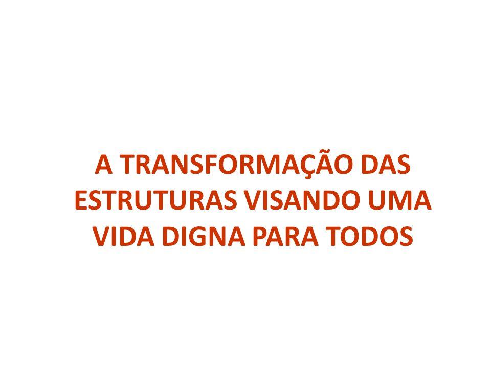 A TRANSFORMAÇÃO DAS ESTRUTURAS VISANDO UMA VIDA DIGNA PARA TODOS