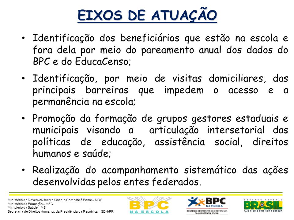 EIXOS DE ATUAÇÃO Identificação dos beneficiários que estão na escola e fora dela por meio do pareamento anual dos dados do BPC e do EducaCenso;