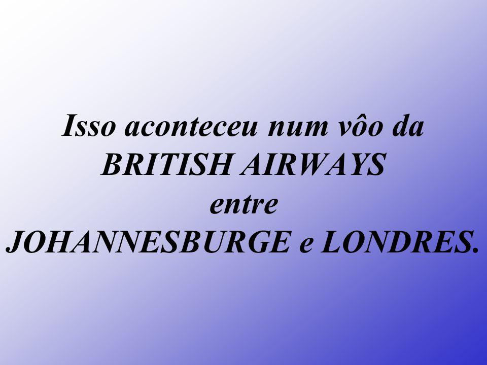 Isso aconteceu num vôo da BRITISH AIRWAYS entre JOHANNESBURGE e LONDRES.