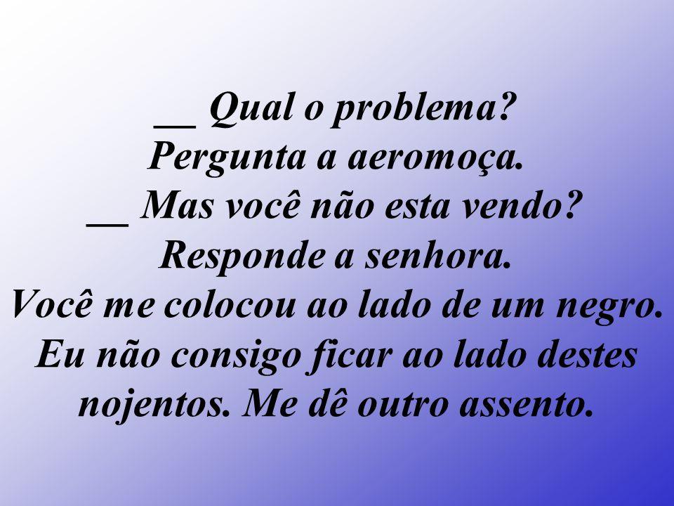 __ Qual o problema. Pergunta a aeromoça. __ Mas você não esta vendo