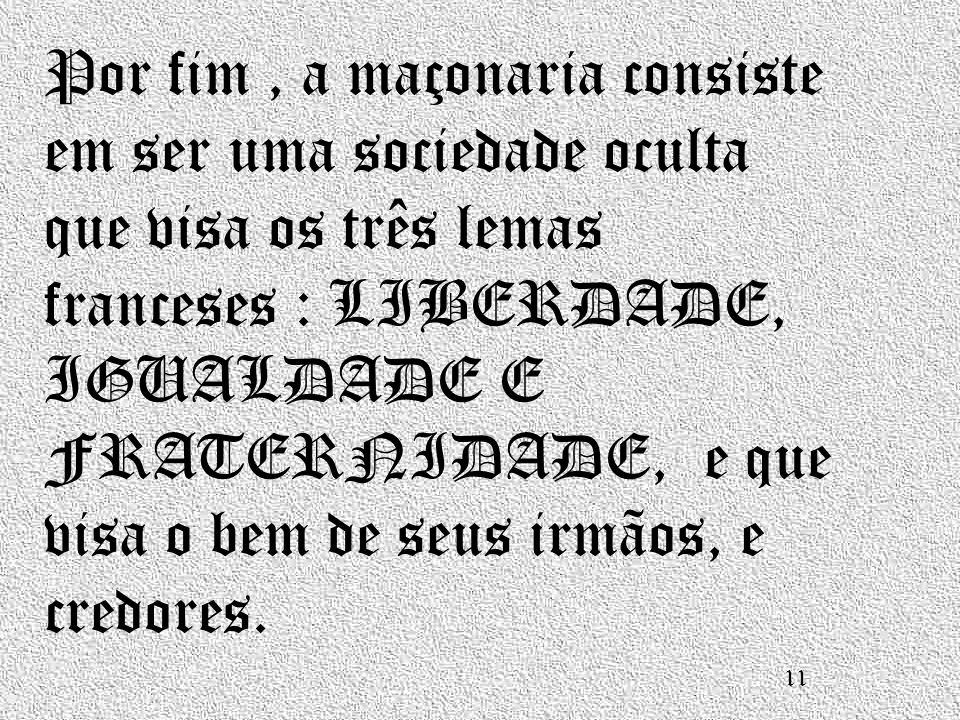 Por fim , a maçonaria consiste em ser uma sociedade oculta que visa os três lemas franceses : LIBERDADE, IGUALDADE E FRATERNIDADE, e que visa o bem de seus irmãos, e credores.