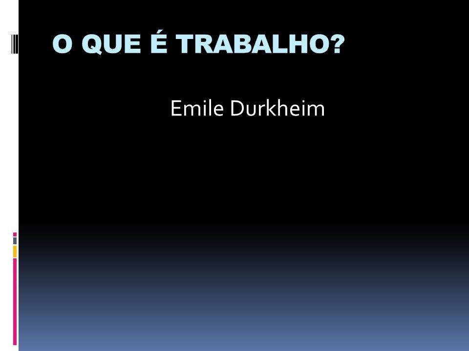 O QUE É TRABALHO Emile Durkheim
