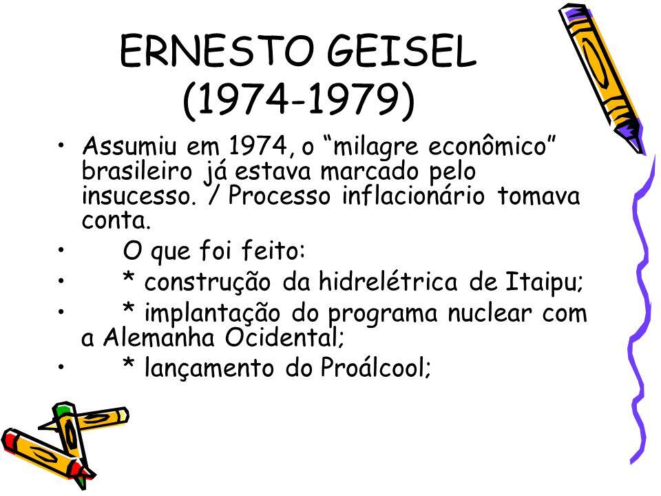 ERNESTO GEISEL (1974-1979) Assumiu em 1974, o milagre econômico brasileiro já estava marcado pelo insucesso. / Processo inflacionário tomava conta.