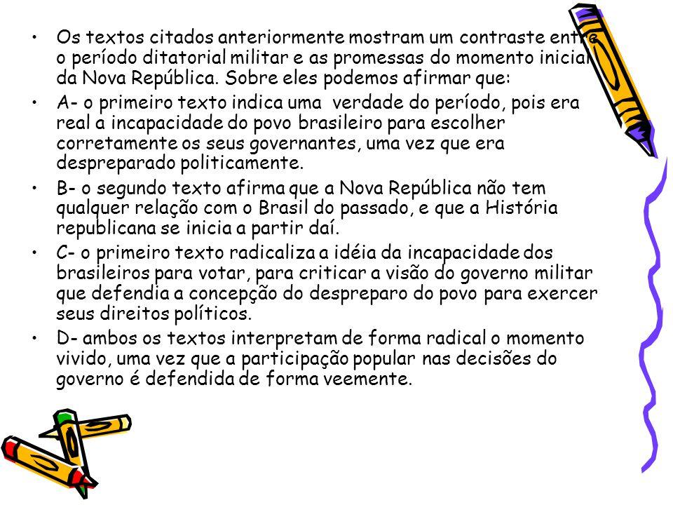 Os textos citados anteriormente mostram um contraste entre o período ditatorial militar e as promessas do momento inicial da Nova República. Sobre eles podemos afirmar que: