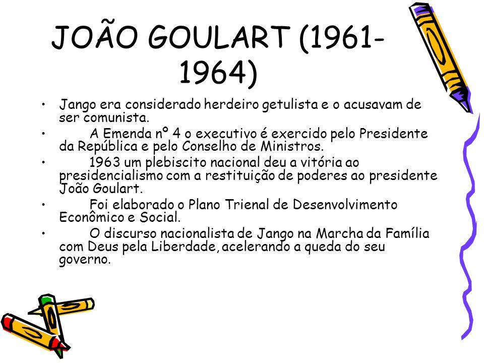 JOÃO GOULART (1961-1964) Jango era considerado herdeiro getulista e o acusavam de ser comunista.