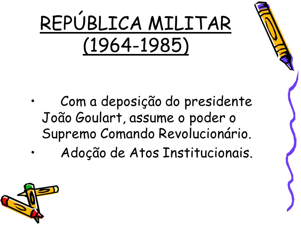 REPÚBLICA MILITAR (1964-1985) Com a deposição do presidente João Goulart, assume o poder o Supremo Comando Revolucionário.