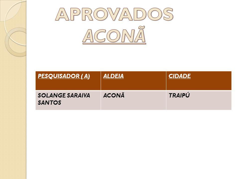 APROVADOS ACONÃ PESQUISADOR ( A) ALDEIA CIDADE SOLANGE SARAIVA SANTOS