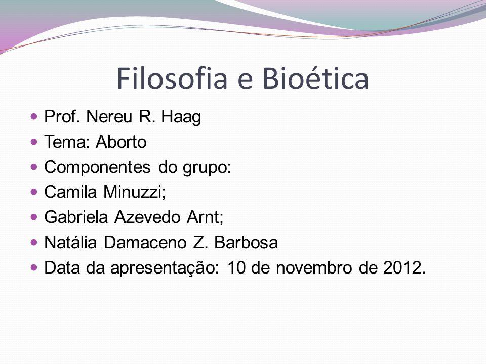 Filosofia e Bioética Prof. Nereu R. Haag Tema: Aborto