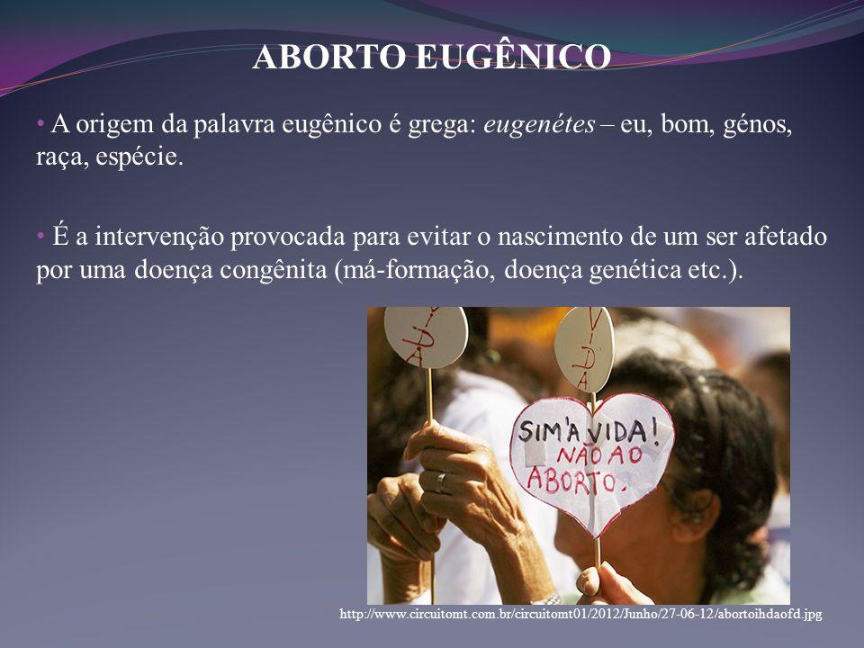 ABORTO EUGÊNICO A origem da palavra eugênico é grega: eugenétes – eu, bom, génos, raça, espécie.