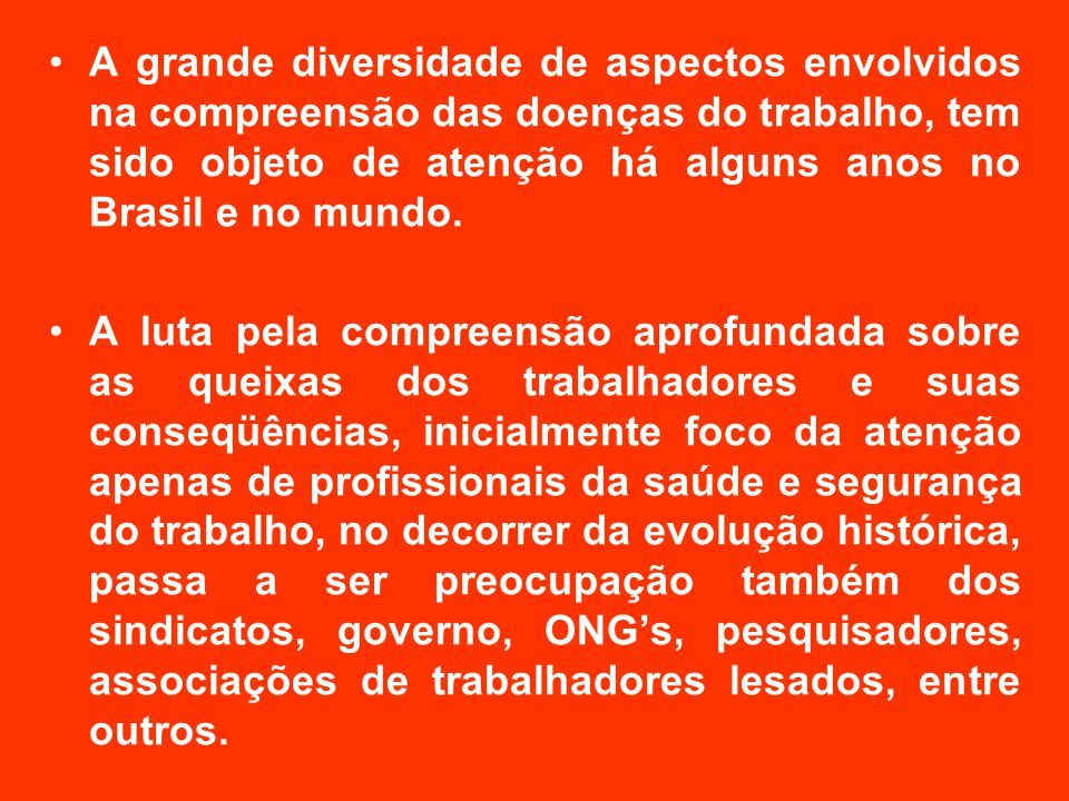 A grande diversidade de aspectos envolvidos na compreensão das doenças do trabalho, tem sido objeto de atenção há alguns anos no Brasil e no mundo.