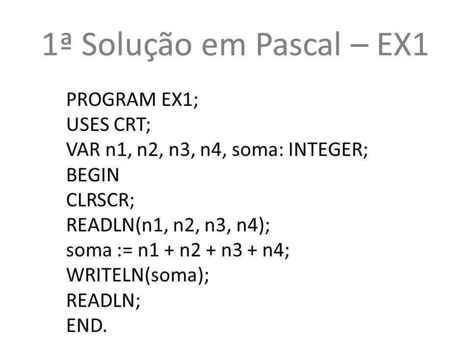 1ª Solução em Pascal – EX1 PROGRAM EX1; USES CRT;