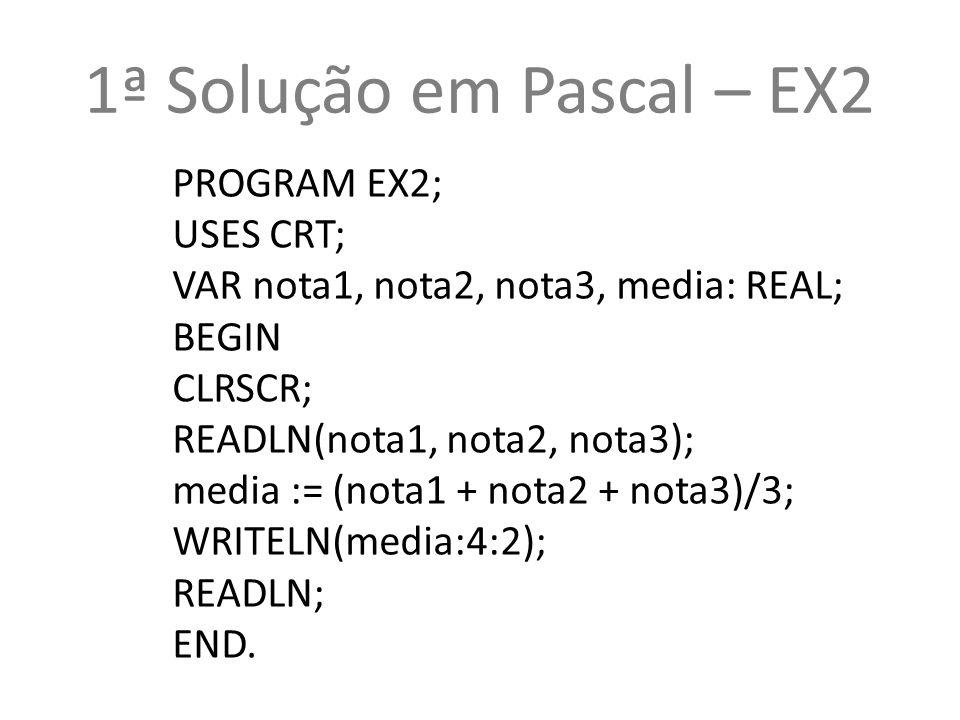 1ª Solução em Pascal – EX2 PROGRAM EX2; USES CRT;