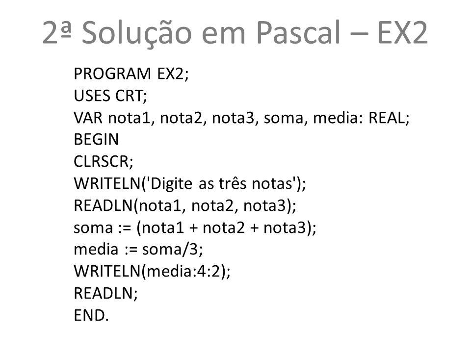 2ª Solução em Pascal – EX2 PROGRAM EX2; USES CRT;