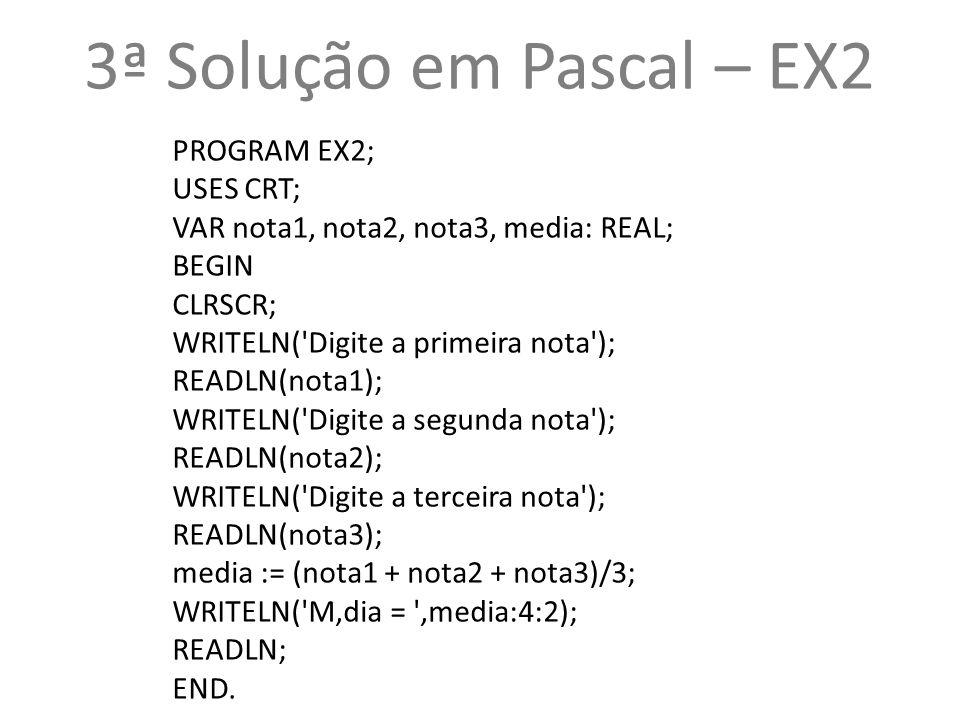 3ª Solução em Pascal – EX2 PROGRAM EX2; USES CRT;