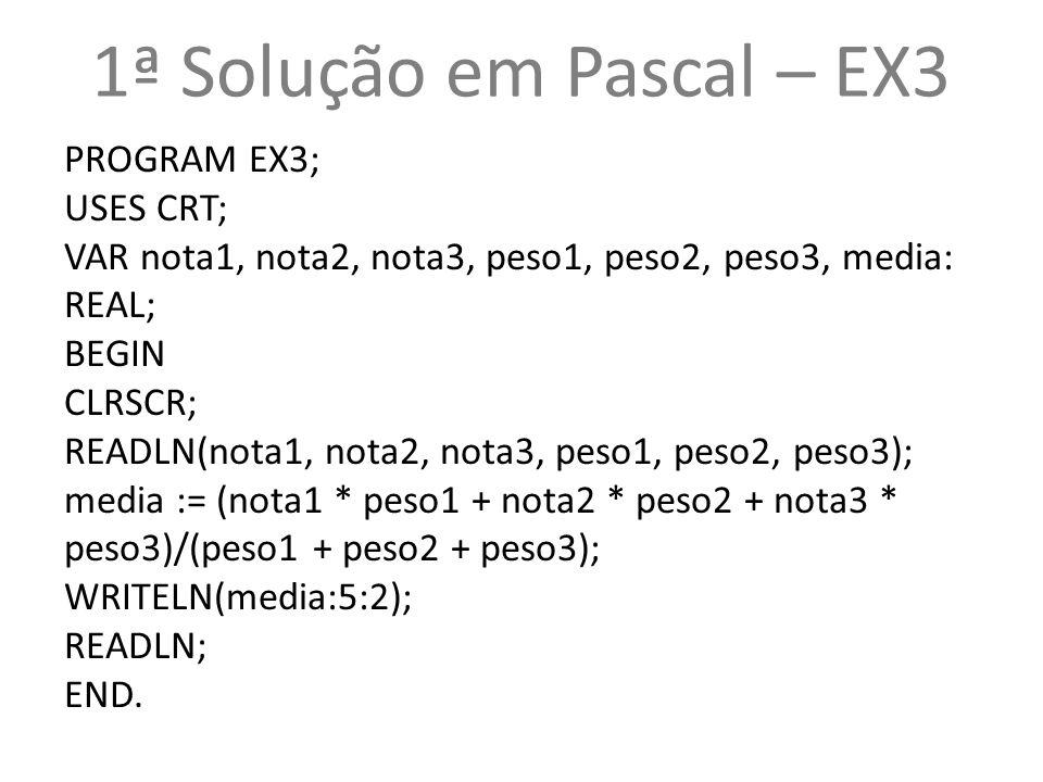 1ª Solução em Pascal – EX3 PROGRAM EX3; USES CRT;