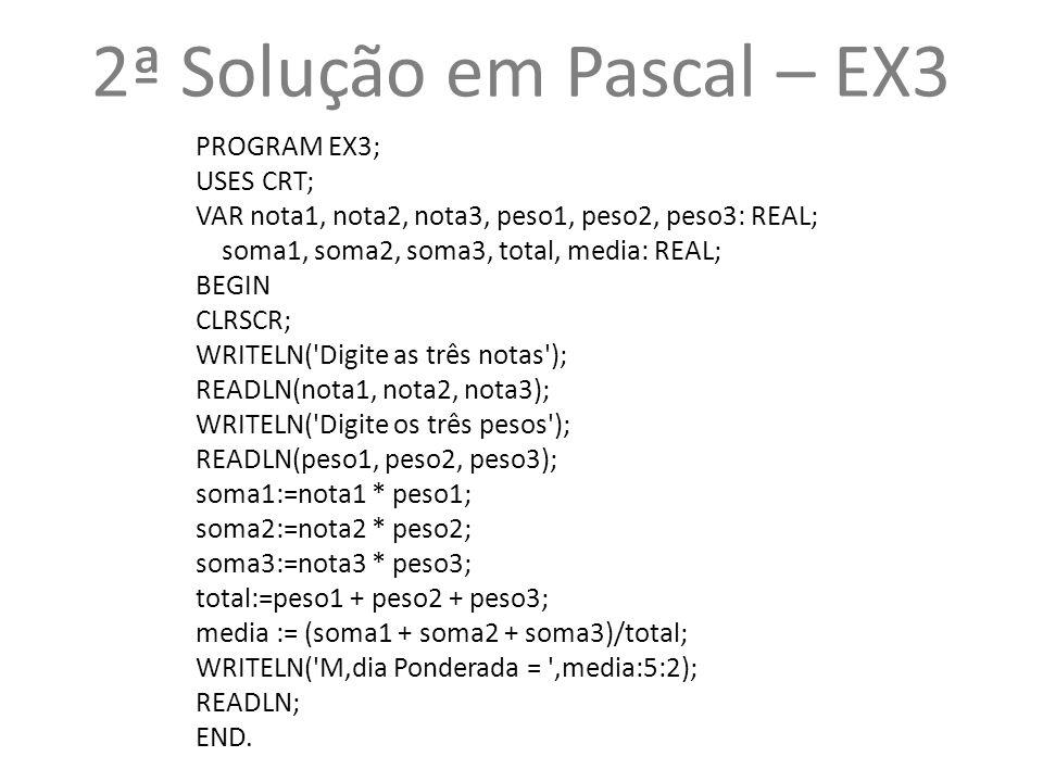 2ª Solução em Pascal – EX3 PROGRAM EX3; USES CRT;