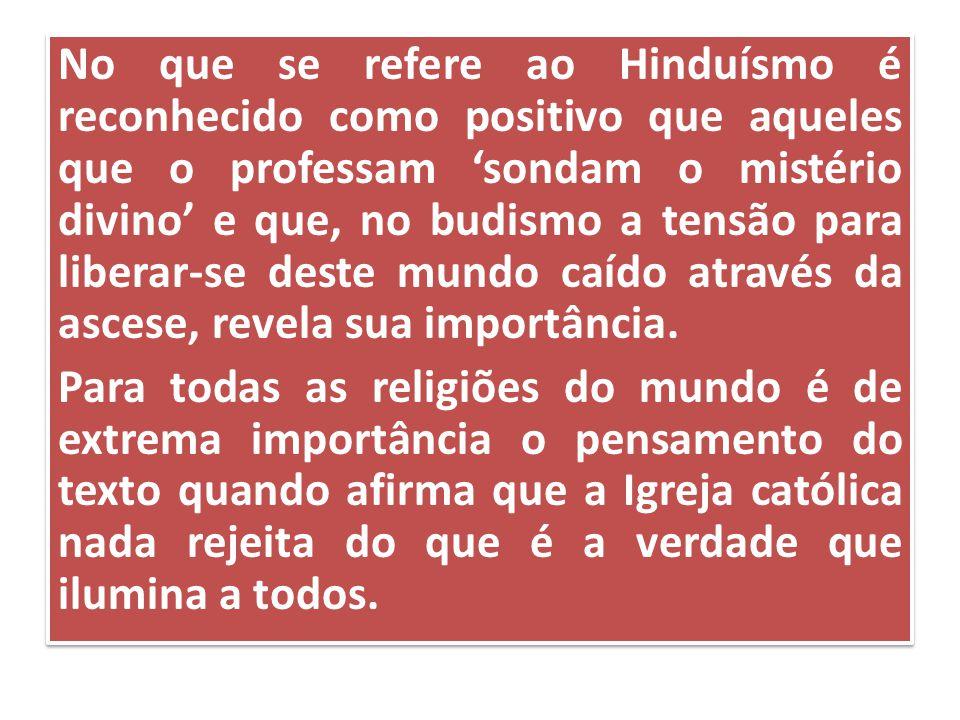 No que se refere ao Hinduísmo é reconhecido como positivo que aqueles que o professam 'sondam o mistério divino' e que, no budismo a tensão para liberar-se deste mundo caído através da ascese, revela sua importância.