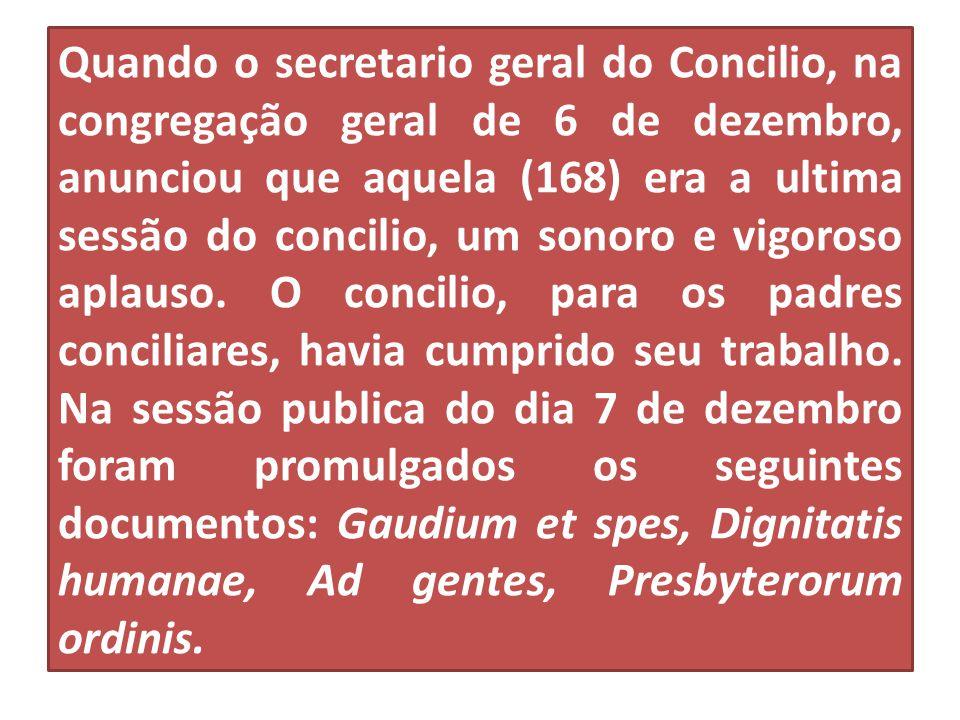 Quando o secretario geral do Concilio, na congregação geral de 6 de dezembro, anunciou que aquela (168) era a ultima sessão do concilio, um sonoro e vigoroso aplauso.