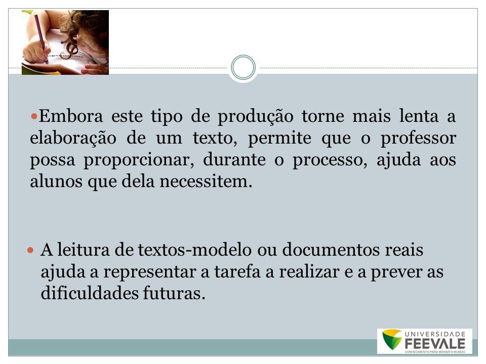 Embora este tipo de produção torne mais lenta a elaboração de um texto, permite que o professor possa proporcionar, durante o processo, ajuda aos alunos que dela necessitem.
