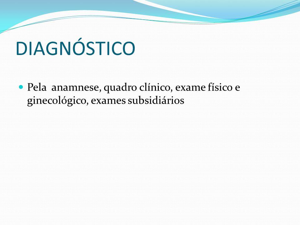DIAGNÓSTICO Pela anamnese, quadro clínico, exame físico e ginecológico, exames subsidiários