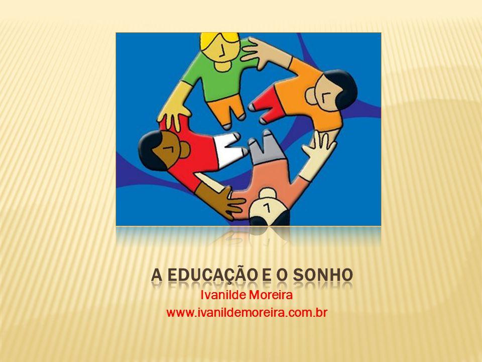 A EDUCAÇÃO E O SONHO Ivanilde Moreira www.ivanildemoreira.com.br