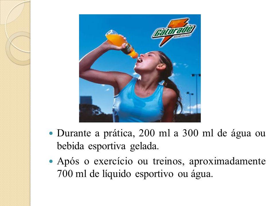 Durante a prática, 200 ml a 300 ml de água ou bebida esportiva gelada.